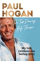 The Tap-Dancing Knife Thrower - My Life (without the boring bits) ebook by Paul Hogan