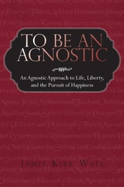 To Be an Agnostic - An Agnostic Approach to Life, Liberty, and the Pursuit of Happiness ebook by James Kirk Wall