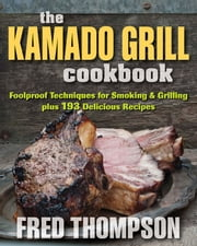 The Kamado Grill Cookbook - Foolproof Techniques for Smoking & Grilling plus 193 Delicious Recipes ebook by Fred Thompson