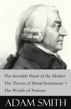 The Invisible Hand of the Market: The Theory of Moral Sentiments + The Wealth of Nations (2 Pioneering Studies of Capitalism) ebook by Adam Smith