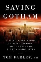 Saving Gotham: A Billionaire Mayor, Activist Doctors, and the Fight for Eight Million Lives ebook by Tom Farley, MD