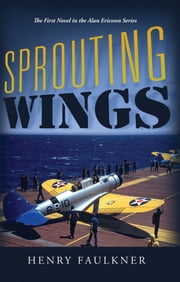 Sprouting Wings - The First Novel in the Alan Ericsson Series ebook by Henry Faulkner