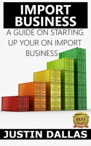 Import Business: A Guide on Starting Up Your Own Import Business ebook by Justin Dallas