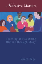 Narrative Matters - Teaching History through Story ebook by Dr Grant Bage,Grant Bage
