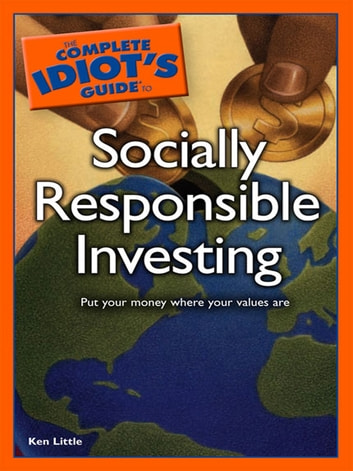 The Complete Idiot's Guide to Socially Responsible Investing - Put Your Money Where Your Values Are ebook by Ken Little