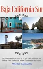 Baja California Sur - An Expat's Relocation Guide for La Paz, Cabo San Lucas, San José del Cabo, Los Barriles, Mulegé, Todos Santos, and Loreto ebook by Manny Serrato
