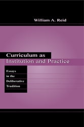 Curriculum as Institution and Practice - Essays in the Deliberative Tradition ebook by William A. Reid