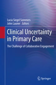 Clinical Uncertainty in Primary Care - The Challenge of Collaborative Engagement ebook by Lucia Siegel Sommers,John Launer
