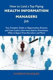 How to Land a Top-Paying Health information managers Job: Your Complete Guide to Opportunities, Resumes and Cover Letters, Interviews, Salaries, Promotions, What to Expect From Recruiters and More ebook by Velasquez Florence