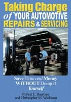 Taking Charge of Your Automotive Repairs and Servicing - Save Time and Money Without Doing It Yourself ebook by Christopher M. Wickham, Robert Bauman