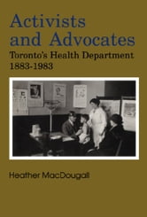 Activists and Advocates - Toronto's Health Department 1883-1983 ebook by Heather MacDougall