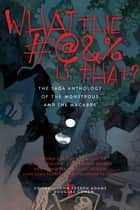 What the #@&% Is That? - The Saga Anthology of the Monstrous and the Macabre ebook by Douglas Cohen, John Joseph Adams