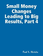 Small Money Changes Leading to Big Results, Part 4 ebook by Paul X. Abzicka