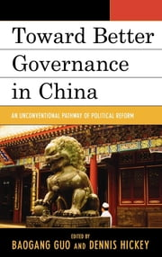 Toward Better Governance in China - An Unconventional Pathway of Political Reform ebook by Baogang Guo,Dennis V. Hickey,Jon Bond,Jie Chen,Xi Chen,Chia-chen Chou,Sheng Ding,Qian Guo,Dennis Hickey,Diqing Lou,Chunlong Lu,Huhe Narisong,Han-pu Tung,Lin Ye,Yiran Zhou,Xufeng Zhu,Yuchao Zhu