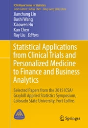Statistical Applications from Clinical Trials and Personalized Medicine to Finance and Business Analytics - Selected Papers from the 2015 ICSA/Graybill Applied Statistics Symposium, Colorado State University, Fort Collins ebook by
