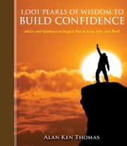 1,001 Pearls of Wisdom to Build Confidence - Advice and Guidance to Inspire You in Love, Life, and Work ebook by Alan Ken Thomas