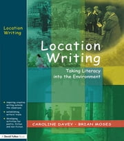 Location Writing - Taking Literacy into the Environment ebook by Caroline Davey,Brian Moses