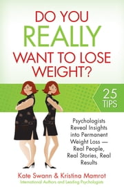 Do You Really Want to Lose Weight? - Psychologists Reveal Insights into Permanent Weight Loss - Real People, Real Stories, Real Results ebook by Kate Swann,Kristina Mamrot