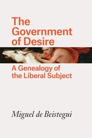 The Government of Desire - A Genealogy of the Liberal Subject eBook by Miguel de Beistegui