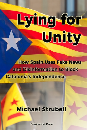 Lying for Unity - How Spain Uses Fake News and Disinformation to Block Catalonia's Independence ebook by Michael STRUBELL