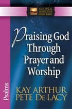 Praising God Through Prayer and Worship - Psalms eBook by Kay Arthur, Pete De Lacy