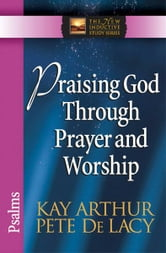 Praising God Through Prayer and Worship - Psalms ebook by Kay Arthur,Pete De Lacy