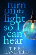 Turn On the Light So I Can Hear ebook by Teri Kanefield