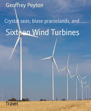 Sixteen Wind Turbines - Crystal seas, blase prairielands, and...... ebook by Geoffrey Peyton
