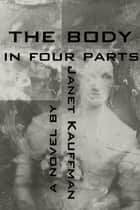 The Body in Four Parts ebook by Janet Kauffman