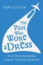 The Pilot Who Wore a Dress: And Other Dastardly Lateral Thinking Mysteries ebook by Tom Cutler