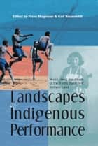 Landscapes of Indigenous Performance: Music, Song, and Dance of the Torres Strait and Arnhem Land ebook by Fiona Magowan