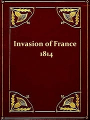 The Invasion of France in 1814 [Illustrated] ebook by Alexandre Chatrian,Émile Erckmann