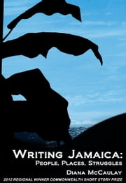Writing Jamaica: People, Places, Struggles ebook by Diana McCaulay