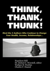 Think, Thank, Thunk! - Meet the 3 Authors Who Continue to Change Your Health, Income, Relationships... ebook by Dr. Robert C. Worstell,Charles F. Haanel,Napoleon Hill