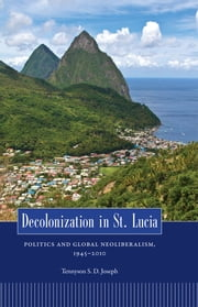 Decolonization in St. Lucia - Politics and Global Neoliberalism, 1945–2010 ebook by Tennyson S. D. Joseph