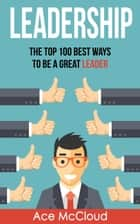 Leadership: The Top 100 Best Ways To Be A Great Leader ebook by Ace McCloud