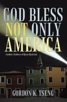 God Bless Not Only America ebook by Gordon K. Tseng