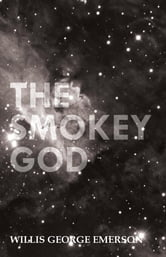 The Smokey God; Or, A Voyage to the Inner World ebook by Willis George Emerson