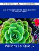 Sant of the Secret Service - Some Revelations of Spies and Spying - The Original Classic Edition ebook by William Le Queux