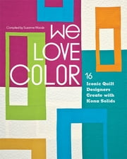 We Love Color - 16 Iconic Quilt Designers Create with Kona Solids ebook by Susanne Woods