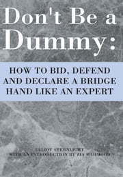 Don't Be a Dummy - HOW TO BID, DEFEND AND DECLARE A BRIDGE HAND LIKE AN EXPERT ebook by Elliot Sternlicht