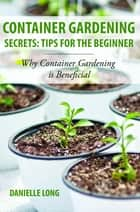 Container Gardening Secrets: Tips for the Beginner ebook by Danielle Long