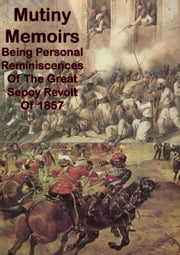 Mutiny Memoirs: Being Personal Reminiscences Of The Great Sepoy Revolt Of 1857 [Illustrated Edition] ebook by Colonel Alfred Robert Davidson MacKenzie
