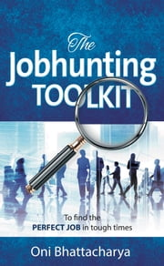 The Jobhunting Toolkit: To find the PERFECT JOB in tough times ebook by Oni Bhattacharya