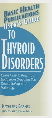 User's Guide to Thyroid Disorders - Natural Ways to Keep Your Body from Dragging You Down ebook by Kathleen Barnes