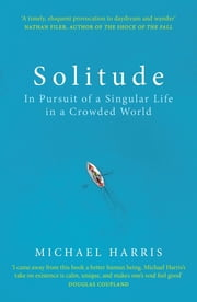 Solitude - In Pursuit of a Singular Life in a Crowded World ebook by Michael Harris
