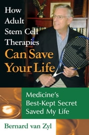 How Adult Stem Cell Therapies Can Save Your Life - Medicine'S Best Kept Secret Saved My Life ebook by Bernard van Zyl