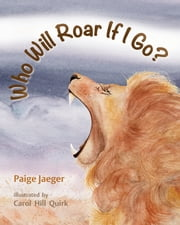 Who Will Roar if I Go? ebook by Paige Jaeger, Carol Hill Quirk