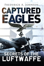 Captured Eagles: Secrets of the Luftwaffe ebook by Frederick A. Johnsen