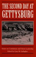 The Second Day at Gettysburg - Essays on Confederate and Union Leadership ebook by Gary W. Gallagher